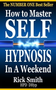 How to Master Self-Hypnosis in a Weekend (The Simple, Systematic And Successful Way To Get Everything You Want) ebook by Richard (Rick) Smith
