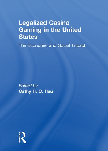 Legalized Casino Gaming in the United States - The Economic and Social Impact ebook by Cathy Hc Hsu