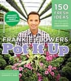 Pot It Up - 150 Fresh Ideas for Beautiful, Easy-to-Grow Containers ebook by Frankie Flowers