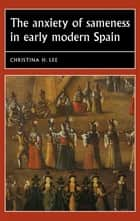 The anxiety of sameness in early modern Spain ebook by Christina H. Lee