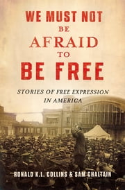 We Must Not Be Afraid to Be Free - Stories of Free Expression in America ebook by Ronald K.L. Collins,Sam Chaltain