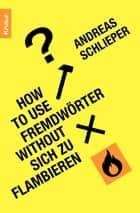 How to use Fremdwörter without sich zu flambieren ebook by Andreas Schlieper