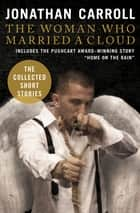 The Woman Who Married a Cloud - The Collected Short Stories ebook by Jonathan Carroll