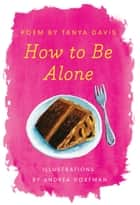 How to Be Alone ebook by Tanya Davis, Andrea Dorfman