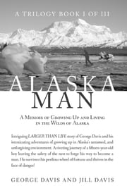 Alaska Man - A Memoir of Growing Up and Living in the Wilds of Alaska ebook by George Davis,Jill Davis