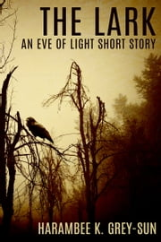 The Lark - An Eve of Light Short Story ebook by Harambee K. Grey-Sun