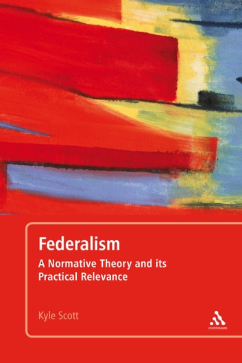 Federalism - A Normative Theory and its Practical Relevance ebook by Kyle Scott