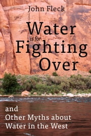 Water is for Fighting Over - and Other Myths about Water in the West ebook by John Fleck