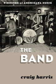 The Band - Pioneers of Americana Music ebook by Craig Harris