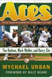 Aces: The Last Season on the Mound with the Oakland A's Big Three -- Tim Hudson, Mark Mulder, and Barry Zito ebook by Urban, Mychael