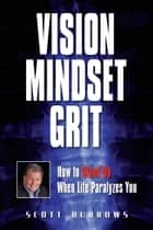 Vision Mindset Grit: How To Stand Up When Life Paralyzes You ebook by Scott Burrows