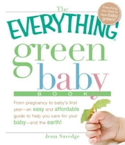 The Everything Green Baby Book: From pregnancy to baby's first year - an easy and affordable guide to help you care for your baby - and for the earth! ebook by Jenn Savedge