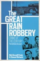 The Great Train Robbery - Crime of the Century: The Definitive Account ebook by Stewart Richards, Nick Russell-Pavier