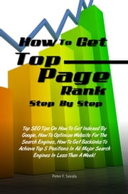 How To Get Top Page Rank Step By Step - Top SEO Tips On How To Get Indexed By Google, How To Optimize Website For The Search Engines, How To Get Backlinks To Achieve Top 5 Positions In All Major Search Engines In Less Than A Week! ebook by Peter F. Savala
