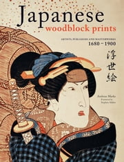 Japanese Woodblock Prints - Artists, Publishers and Masterworks: 1680 - 1900 ebook by Andreas Marks,Stephen Addiss