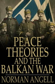 Peace Theories and the Balkan War ebook by Norman Angell