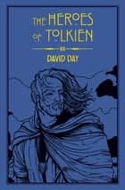 The Heroes of Tolkien - An Exploration of Tolkien's Heroic Characters, and the Sources that Inspired his Work from Myth, Literature and History ebook by David Day