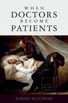 When Doctors Become Patients ebook by Robert Klitzman