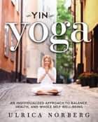 Yin Yoga - An Individualized Approach to Balance, Health, and Whole Self Well-Being ebook by Ulrica Norberg