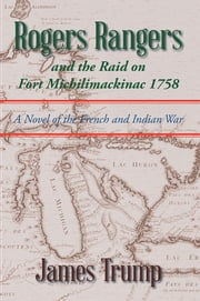 Rogers Rangers and the Raid on Fort Michilimackinac 1758 - A Novel of the French and Indian War ebook by James Trump