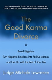 The Good Karma Divorce - Avoid Litigation, Turn Negative Emotions into Positive Actions, and Get On with the Rest of Your Life ebook by Michele Lowrance