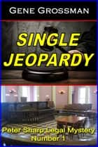 Single Jeopardy: Peter Sharp Legal Mystery #1 ebook by Gene Grossman
