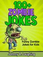 100+ Zombie Jokes: Funny Zombie Jokes for Kids ebook by Johnny B. Laughing