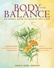 Body into Balance - An Herbal Guide to Holistic Self-Care ebook by Maria Noel Groves