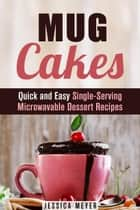 Mug Cakes: Quick and Easy Single-Serving Microwavable Dessert Recipes - Cooking for One ebook by Jessica Meyer