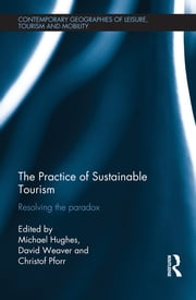 The Practice of Sustainable Tourism - Resolving the Paradox ebook by Michael Hughes,David Weaver,Christof Pforr