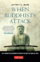 When Buddhists Attack - The Curious Relationship Between Zen and the Martial Arts ebook by Jeffrey Mann, Patrick McCarthy