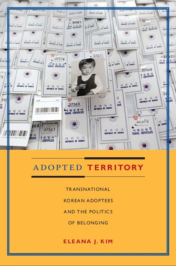 Adopted Territory - Transnational Korean Adoptees and the Politics of Belonging ebook by Eleana J. Kim