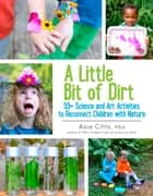A Little Bit of Dirt - 55+ Science and Art Activities to Reconnect Children with Nature ebook by Asia Citro M.Ed.