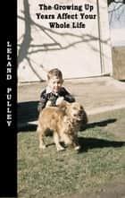 The Growing Up Years Affect Your Whole Life ebook by Leland Earl Pulley