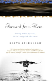 Forward From Here - Leaving Middle Age--and Other Unexpected Adventures ebook by Reeve Lindbergh