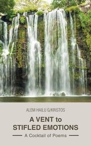 A Vent to Stifled Emotions - A Cocktail of Poems ebook by Alem Hailu G/Kristos