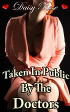 Taken In Public By The Doctors ebook by Daisy Rose