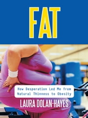 Fat: How Desperation Led me from Natural Thinness to Obesity ebook by Dolan-Hayes, Laura