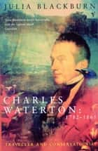 Charles Waterton 1782-1865 - Traveller and Conservationist ebook by Julia Blackburn
