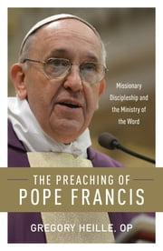 The Preaching of Pope Francis - Missionary Discipleship and the Ministry of the Word eBook by Gregory Heille, OP