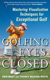 Golfing with Your Eyes Closed - Mastering Visualization Techniques for Exceptional Golf ebook by Erin Macy,Tiffany Wilding-White