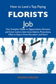 How to Land a Top-Paying Florists Job: Your Complete Guide to Opportunities, Resumes and Cover Letters, Interviews, Salaries, Promotions, What to Expect From Recruiters and More ebook by Nielsen Sandra