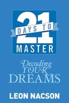 21 Days to Master Decoding Your Dreams ebook by Leon Nacson