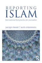 Reporting Islam - International best practice for journalists ebook by Jacqui Ewart, Kate O'Donnell