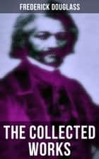 The Collected Works of Frederick Douglass - Autobiographies, 50+ Speeches, Articles & Letters (Including My Bondage and My Freedom and more) ebook by Frederick Douglass