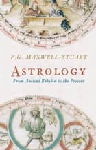 Astrology - From Ancient Babylon to the Present ebook by P. G. Maxwell-Stuart