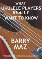 What Ukulele Players Really Want To Know ebook by Barry Maz