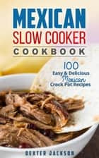 Mexican Slow Cooker Cookbook: 100 Easy & Delicious Mexican Crock Pot Recipes - Slow Cooker Recipes Cookbook, #1 ebook by Dexter Jackson