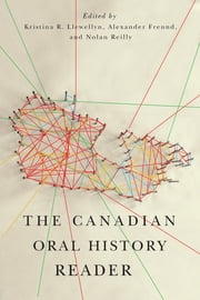 The Canadian Oral History Reader ebook by Kristina R. Llewellyn,Alexander Freund,Nolan Reilly