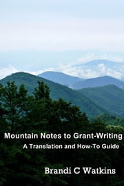 Mountain Notes to Grant-Writing - A Translation and How-To Guide ebook by Brandi C Watkins